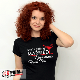 Tricou - She`s getting married, I just wanna have fun