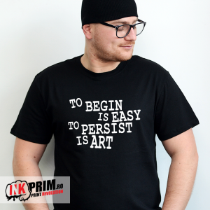 Tricou Personalizat, To begin is easy, to persist is art